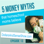 Money Myths Homeschool Moms Believe. Dollars and Sense Show #13