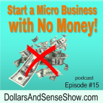 Start a Micro Business with No Money. Dollars and Sense Show #15