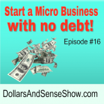 Start a Micro Business with No Debt. Dollars and Sense Show #16