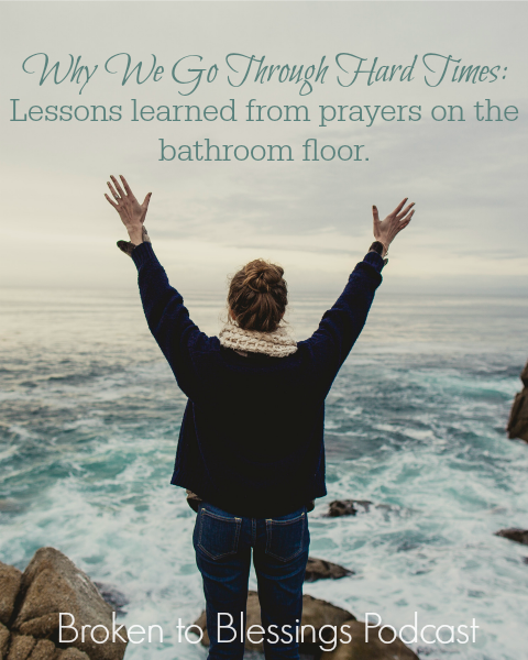 Prayers from the bathroom floor: Why We Go Through the Hard Times | Btoken to Blessings Podcast