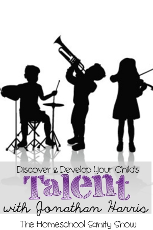 Discover and Develop Your Child's Talent. Homeschool Sanity Show podcast with Jonathan Harris of 10ktotalent.com