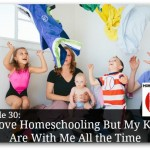 I Love Homeschooling But My Kids Are With Me All the Time