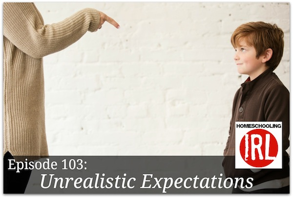 Free Homeschooling podcast about parenting with unrealistic expectations.