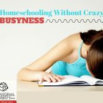 How to Homeschool Without Crazy Busyness