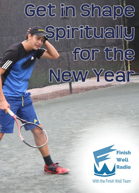 Get in shape spiritually for the New Year | Finish Well Radio