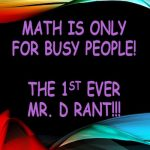 Math is Only for Busy People! The First Ever Mr. D Rant!!!
