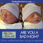 Are You a BAD Mom?  When Motherhood Does Not Go As Expected