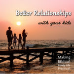 Better Relationships with Your Kids – MBFLP 171