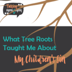 What Tree Roots Taught Me About My Children's Sin