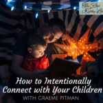 How to Intentionally Connect with Your Children with Graeme Pitman