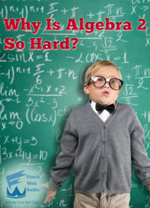 Finish Well Radio, Podcast #057, Why is Algebra 2 So Hard?