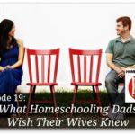 What Homeschooling Dads Wish Their Wives Knew – HIRL Episode 19