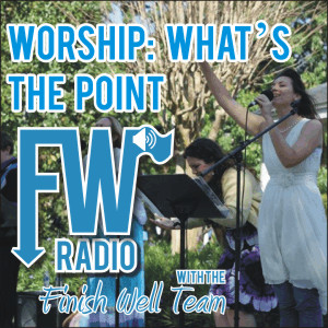Worship: What's the Point, Podcast #012 on Finish Well Radio with Meredith Curtis on the Ultimate Homeschool Radio Network