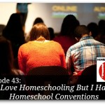 I Love Homeschooling, But I Hate Homeschool Conventions – HIRL Episode 43