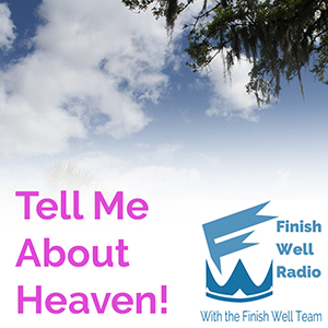 Finish Well Radio, Podcast #021, Tell Me About Heaven! with Meredith Curtis on the Ultimate Homeschool Podcast Network