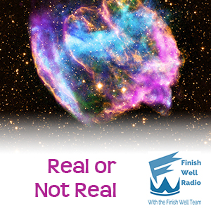 Finish Well Radio, Podcast #032, Real or Not Real