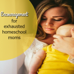 Encouragement for the exhausted homeschool mom