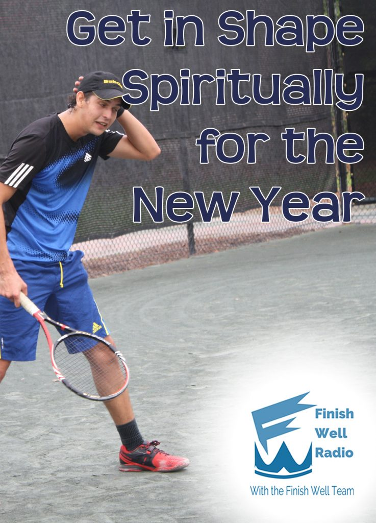 Finish Well Radio Show, Podcast 041, Get In Shape Spiritually for the New Year