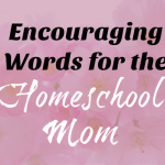 Encouraging words for the homeschool mom