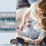 How to use Morning Baskets in your Homeschool