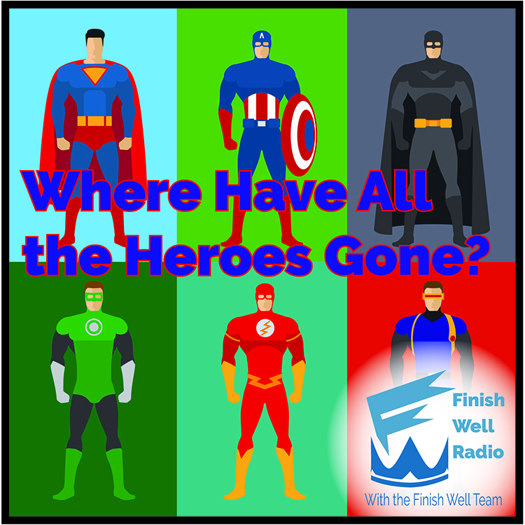 Finish Well, Podcast #52, Where Have All the Heroes Gone?