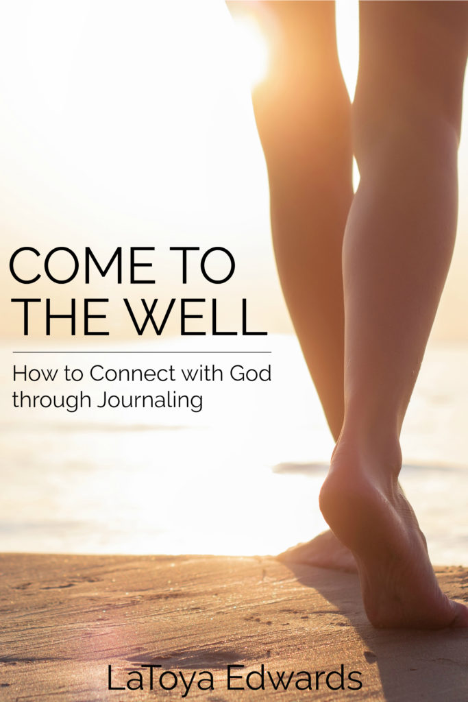 Come to the well | How to connect with God through journaling - LaToya Edwards