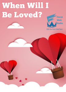Finish Well Radio, Podcast #058, When Will I Be Loved?
