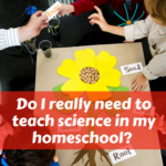 Do I Really Need to Teach Science in My Homeschool?