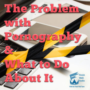 Finish Well Radio, Podcast #063, The Problem with Pornography & What to Do About It