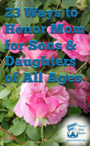 Finish Well Radio, Podcast #064, 23 Ways to Honor Mom for Sons & Daughters of All Ages