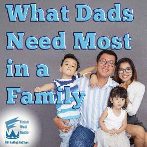 Finish Well Radio, Podcast #066, What Dads Need Most in a Family