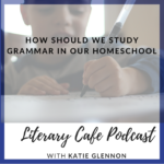 Join Katie with the Literary Cafe Podcast for tips in How to study grammar in your homeschool #homeschool #homeschooling #grammar #language arts #english