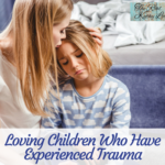 Loving Children Who Have Experienced Trauma