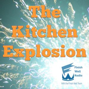 Finish Well Radio, Podcast #069, The Kitchen Explosion