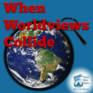 Finish Well Radio, Podcast #071, When Worldviews Collide