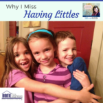 Why I Miss Having Little Ones (and you will too)