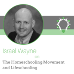 The Homeschooling Movement and Lifeschooling – Israel Wayne