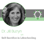 Best of Life as a Lifeschooler: Self-Sacrifice in Lifeschooling – Dr. Jill Butryn