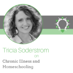 Chronic Illness and Homeschooling – Tricia Soderstrom