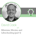 Missions, Movies, and Lifeschooling (Part 1) – David Cook