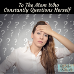 To The Mom Who Constantly Questions Herself