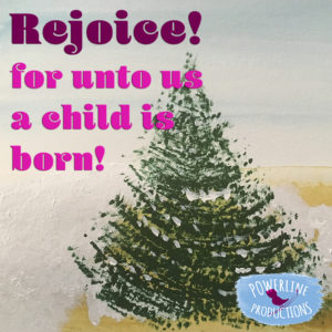 Rejoice! for unto to us a child is born! - with Powerline Productions, Inc.
