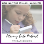 Helping Your Struggling Writer #homeschool #homeschooling #writing #strugglingwriters #teachingstrugglingwriters #literarycafepodcast
