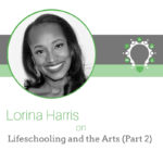 Lifeschooling and The Arts (Part 2) – Lorina Harris