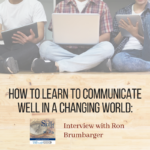 How To Learn To Communicate Well In a Changing World: Interview with Ron Brumbarger