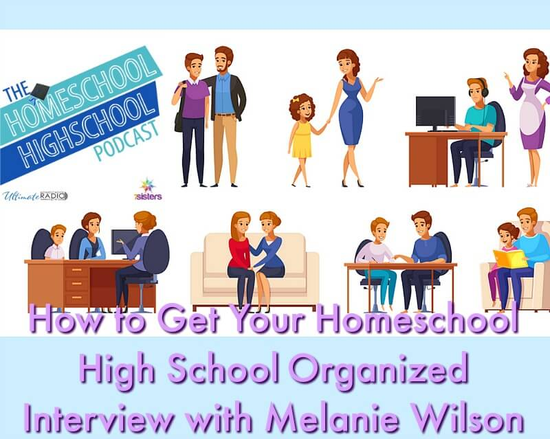 How to Get Your Homeschool High School Organized, Interview with Melanie Wilson. Equip your teens with life-organization skills to build their confidence and experience success.
