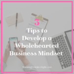Need to develop a Wholehearted Business mindset? Here are 3 tips.