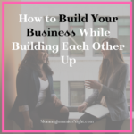 How to Build Your Business While Building Each Other Up