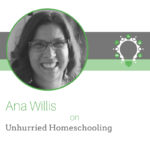 Unhurried Homeschooling – Ana Willis