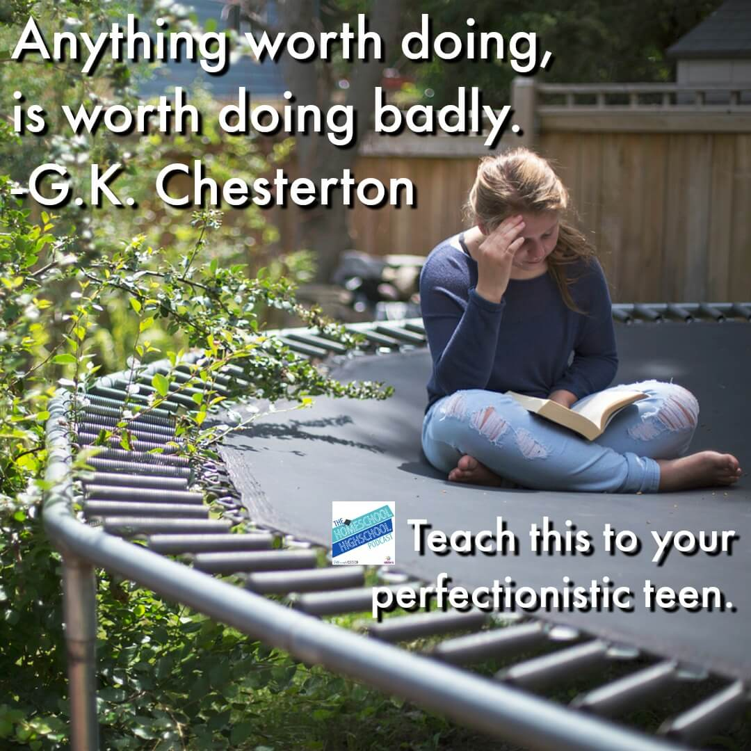 Anything worth doing is worth doing badly. GK Chesterton's wise advice that give perfectionistic teens (and their moms) encouragement to do their projects even when they can't get them done well.